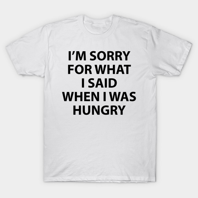 2f7057909 I'm Sorry for What I Said When I Was Hungry - Hungry - T-Shirt ...