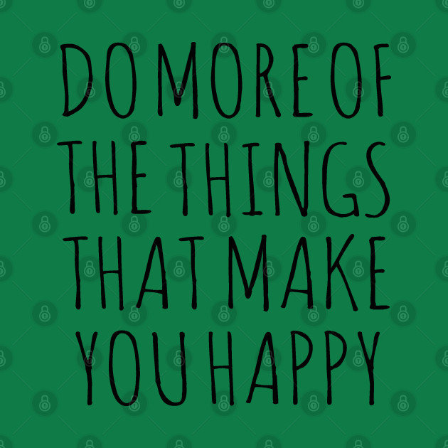 DO MORE OF THE THINGS THAT MAKE YOU HAPPY