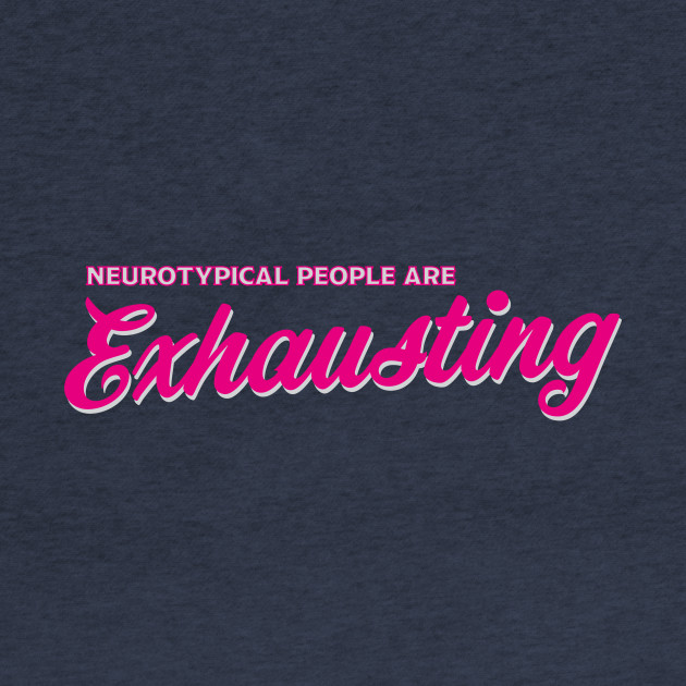 Neurotypical People Are Exhausting Script Original