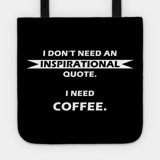 I Dont Need An Inspirational Quote I Need Coffee Coffee Tote