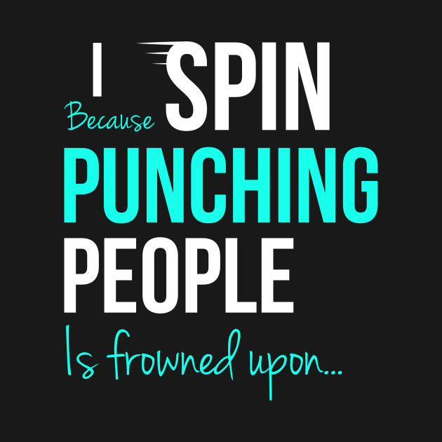 I Spin Because Punching People Is Frowned Upon...