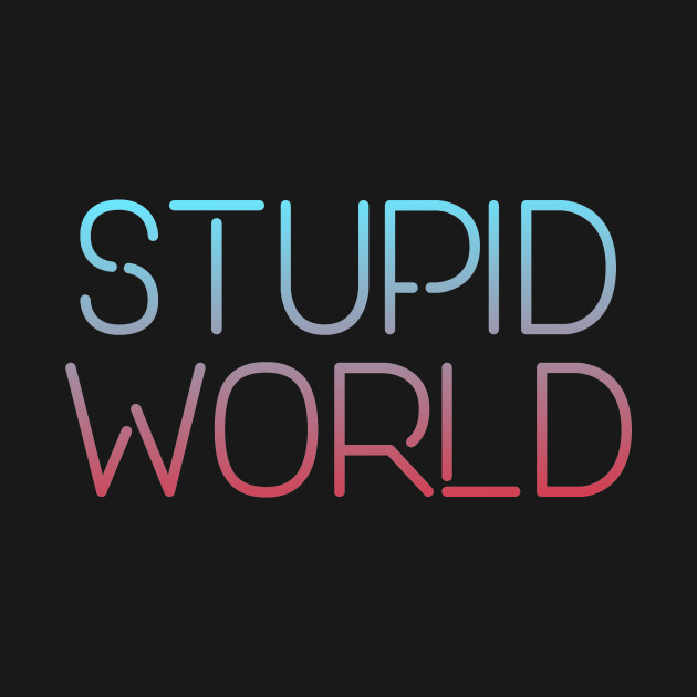 Stupid world