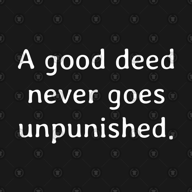 A good deed never goes unpunished