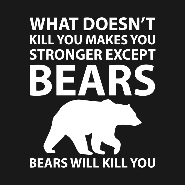 What Doesn't Kill You Makes Stronger Except Bears