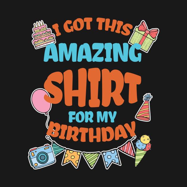 I Got This Amazing Shirt For My Birthday