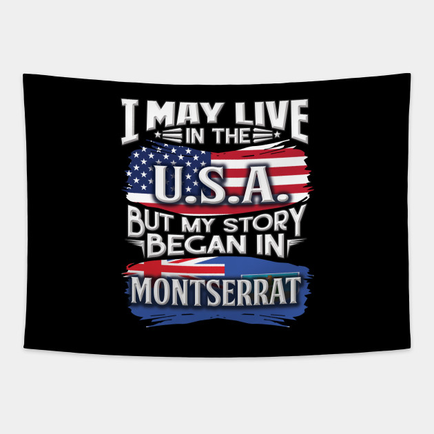 I May Live In The USA But My Story Began In Montserrat - Gift For Montserratian With Montserratian Flag Heritage Roots From Montserrat