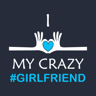 I Love My Crazy Girlfriend T Shirts Teepublic