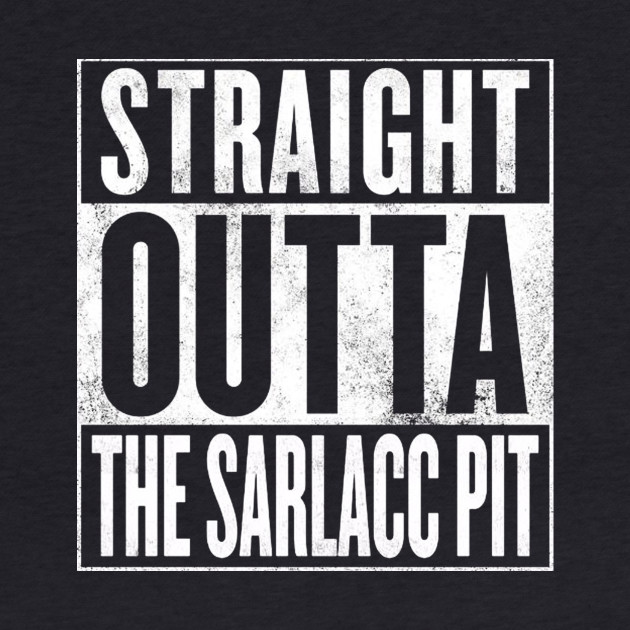 STRAIGHT OUTTA THE SARLACC PIT
