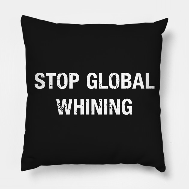 Stop Global Whining Funny Whining Quotes Pillow Teepublic