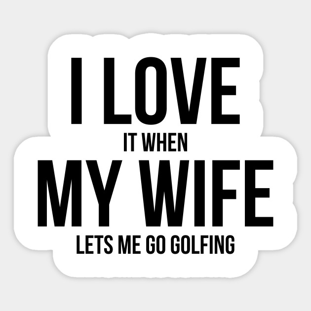 Mens I Love it When MY Wife Lets Me Go GOLFING Funny Slogan Shirt