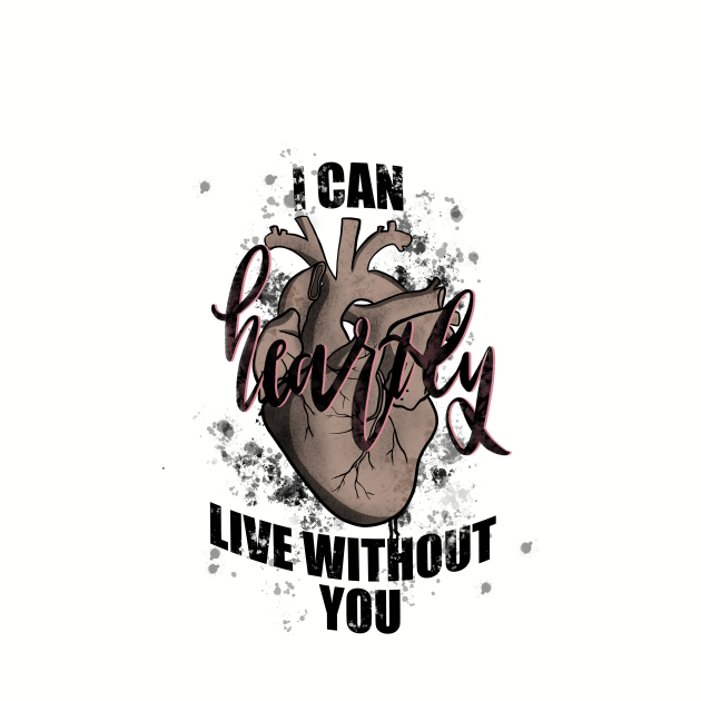 I can heartly live without you