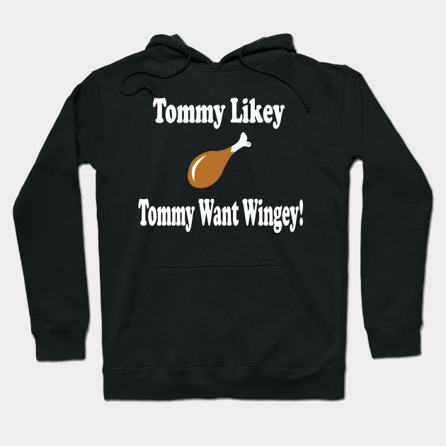 Tommy Boy Quote - Tommy Likey Tommy Want Wingey! Hoodie