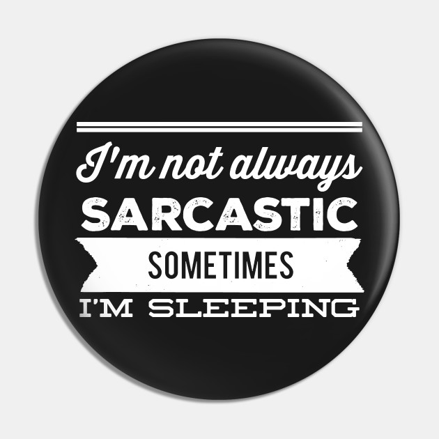 I'm not always sarcastic sometimes I'm sleeping