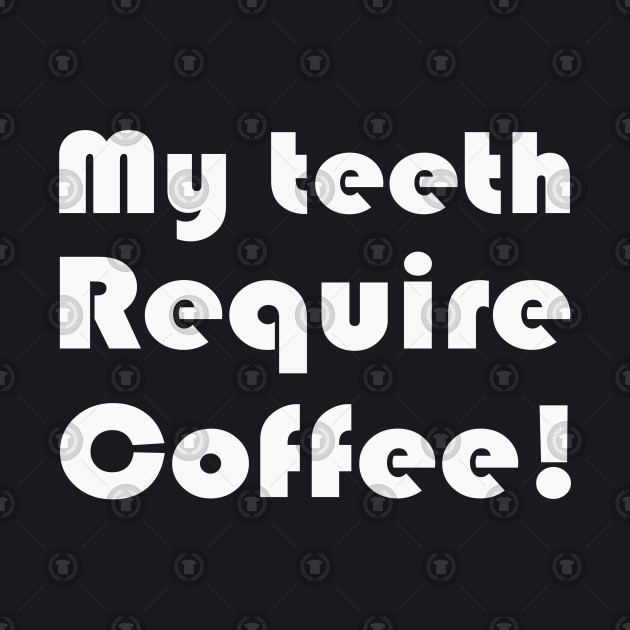 My teeth require coffee