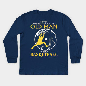 Never Underestimate a Old Man with a Basketball - Basketball - T ...