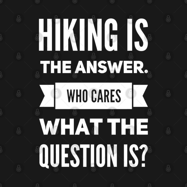 Hiking is the answer. Who cares what the question is? T-shirt I hiking lover shirt