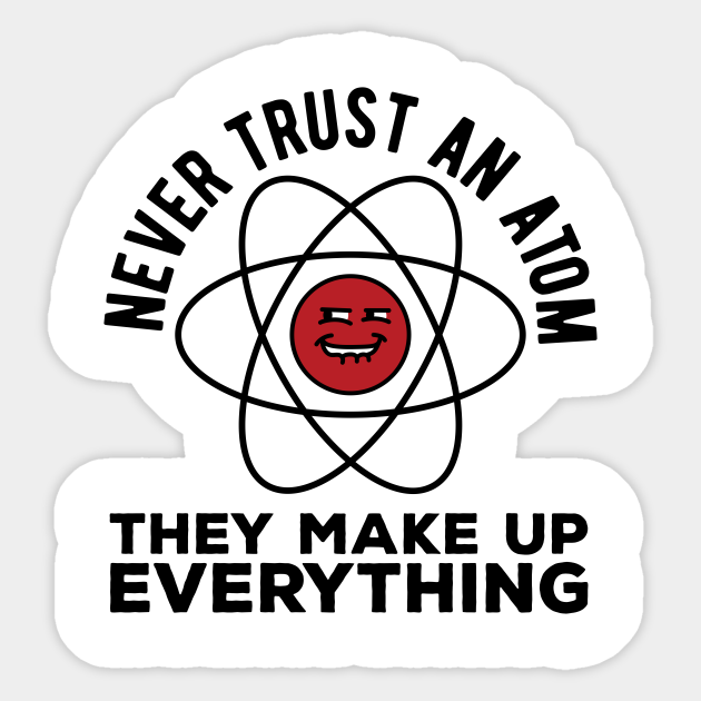 Never Trust An Atom They Make Up Everything Funny Science Pun Funny Science Pun Sticker Teepublic