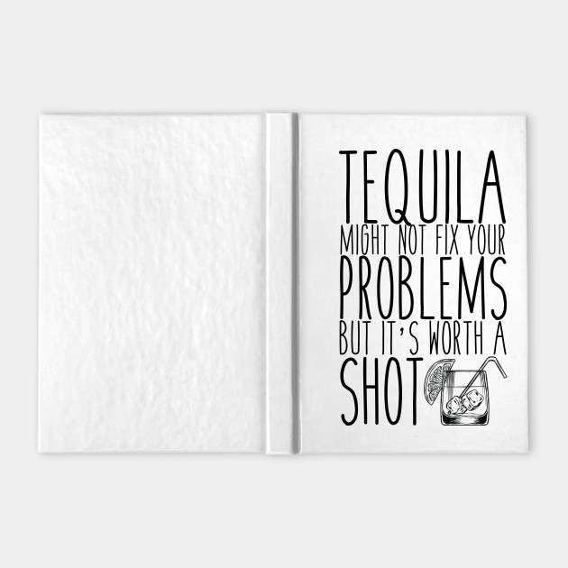 Tequila Might Not Solve Your Problems But It's Worth A Shot