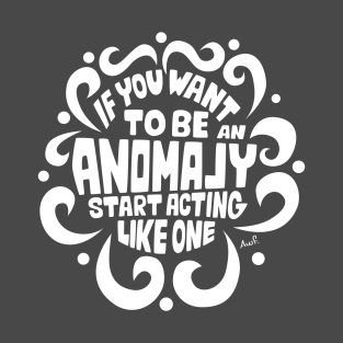 If you want to be an anomaly start acting like one (white) t-shirts