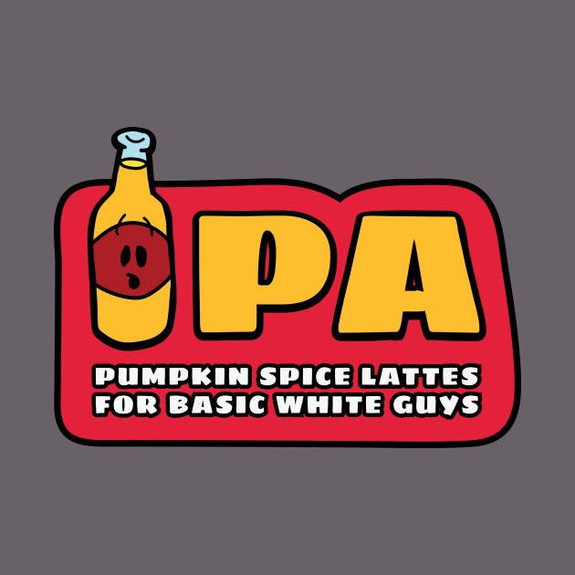 3d36ae14f IPA: Pumpkin Spice Lattes for Basic White Guys - Funny - T-Shirt | TeePublic
