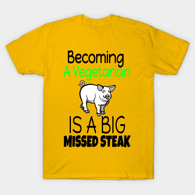 Becoming A Vegetarian Is A Big Missed Steak T Shirt Funny Funny