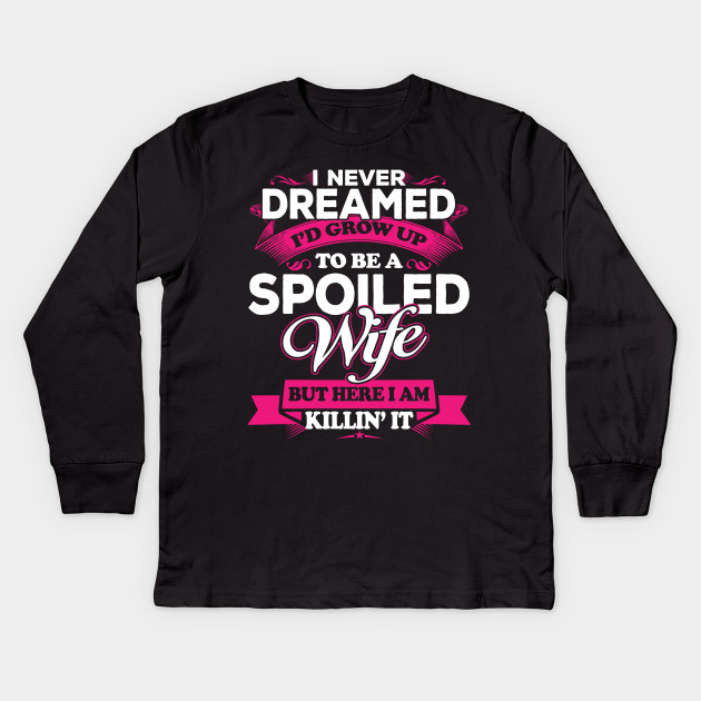 258afc347 I Never Dreamed I'd Grow Up To Be A Spoiled Wife Kids Long Sleeve T-Shirt