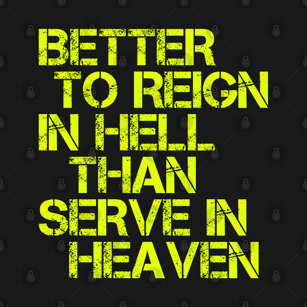 Better to Reign in Hell Than Serve in Heaven