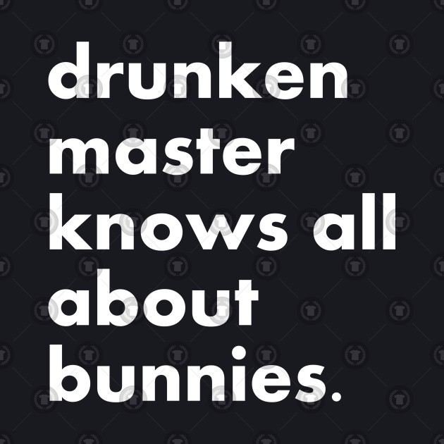 Drunken master knows all about bunnies.