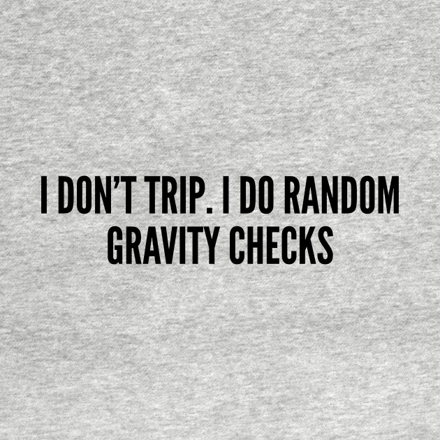 Cute And Funny Quotes | Cute Clumsy I Don T Trip I Do Random Gravity Checks Funny Joke