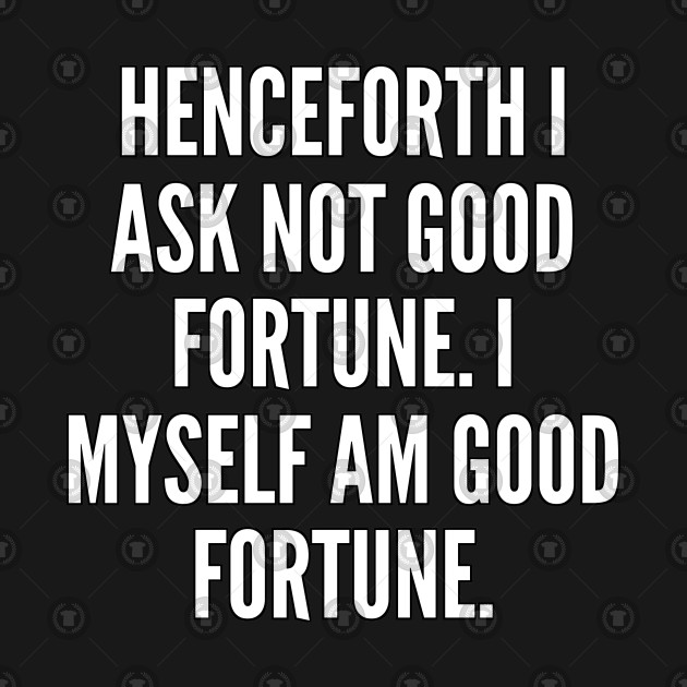 Henceforth I ask not good fortune I myself am good fortune