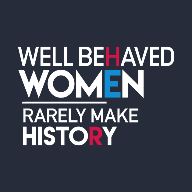 Well Behaved Women Rarely Make History: Feminist Quote