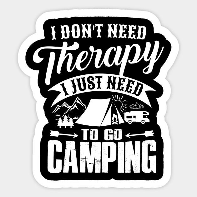 e7a298c1 I DON'T NEED THERAPY I JUST NEED TO GO CAMPING - Camping Camping ...