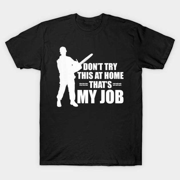 d482c13b Dont Try This At Home Thats My Job T-Shirt Funny Arbor Tee - Do You ...