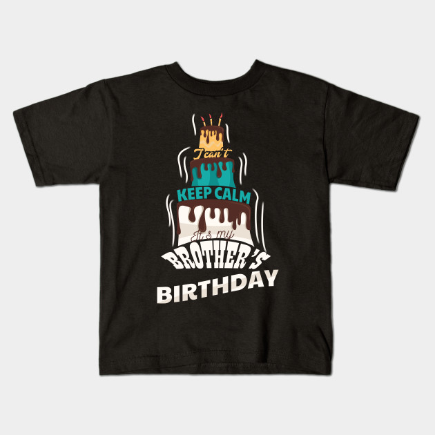 I Cant Keep Calm Its My Brothers Birthday Gift T Shirt Kids