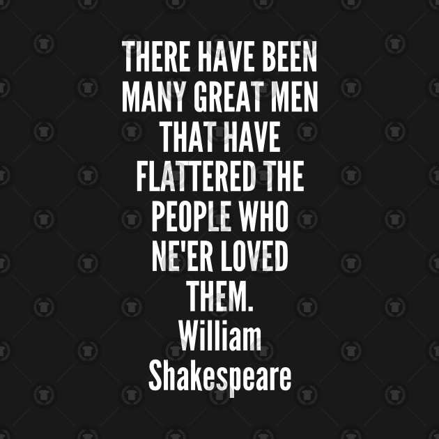 There have been many great men that have flattered the people who ne er loved them