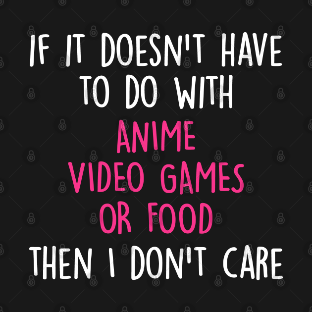 Funny Cute If Its Not Anime Video Games Or Food I Don't Care