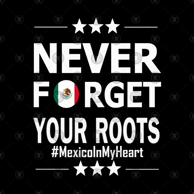 Never forget your roots. Mexico in my heart