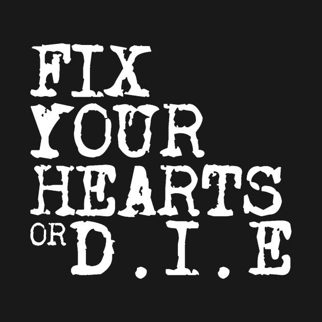 Fix Your Hearts Or Die Fix Your Hearts Or Die T Shirt Teepublic