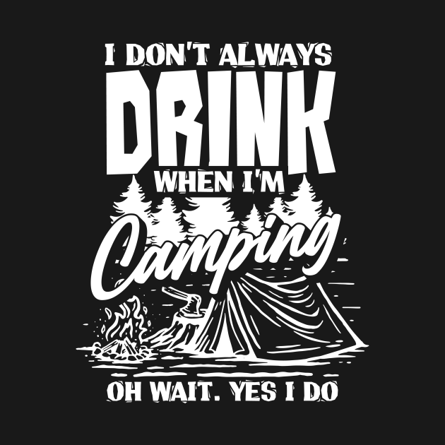 I Don't Always Drink When I'm Camping Oh Wait