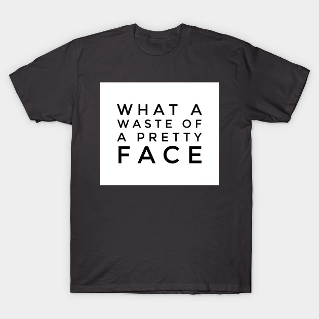 What a Waste of a Pretty Face TShirt
