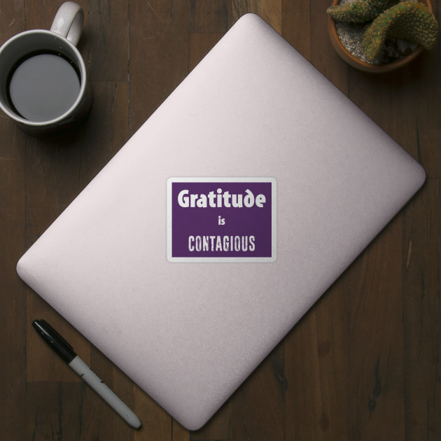 Gratitude Is Contagious - Gratitude - Sticker | TeePublic