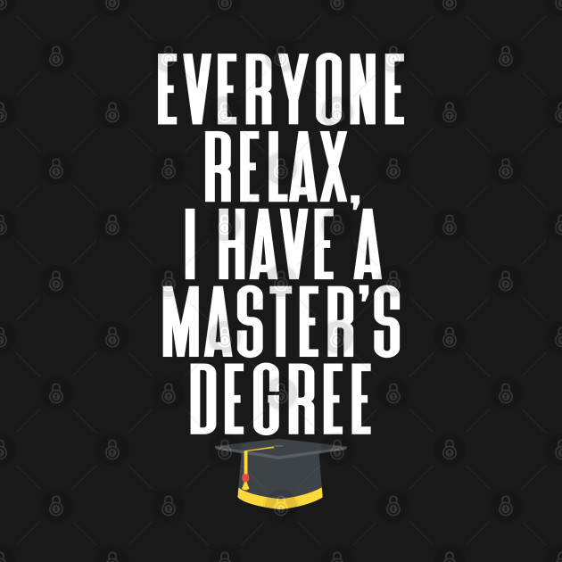 Everyone relax, I have a master degree, graduation
