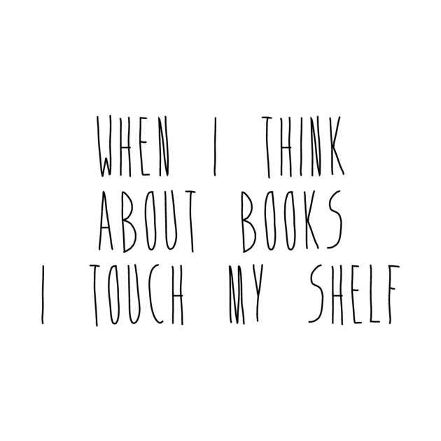 When I Think About Books I Touch My Shelf