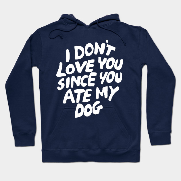 I Don't Love You Since You Ate My Dog