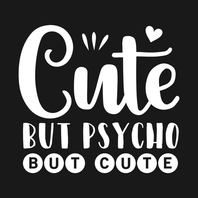 Cute But Psycho But Cute Funny Quote Sassy Quote Funny Womens Tshirt