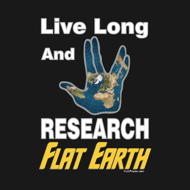 Live Long and Research Flat Earth