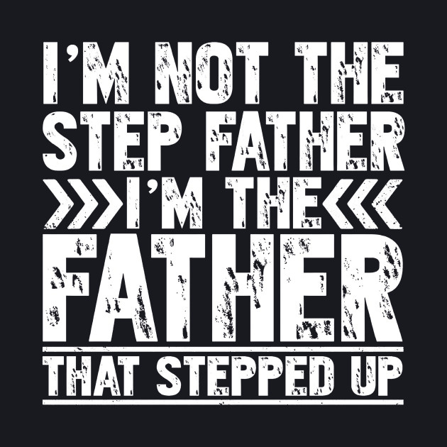 I'm Not The Step Father I'm The Father That Stepped Up