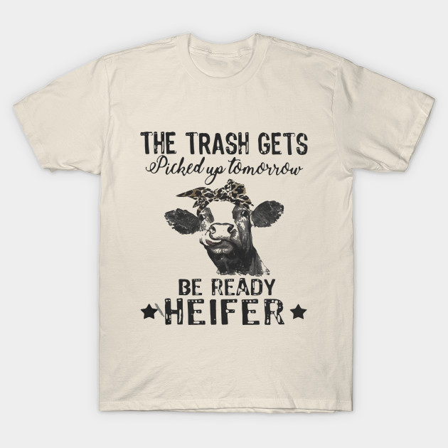 065702508 Cow The Trash Gets Picked Up Tomorrow Be Ready Heifer - Cow - T ...