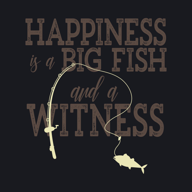 Happiness Is A Big Fish And A Witness Funny Fishing T-Shirt