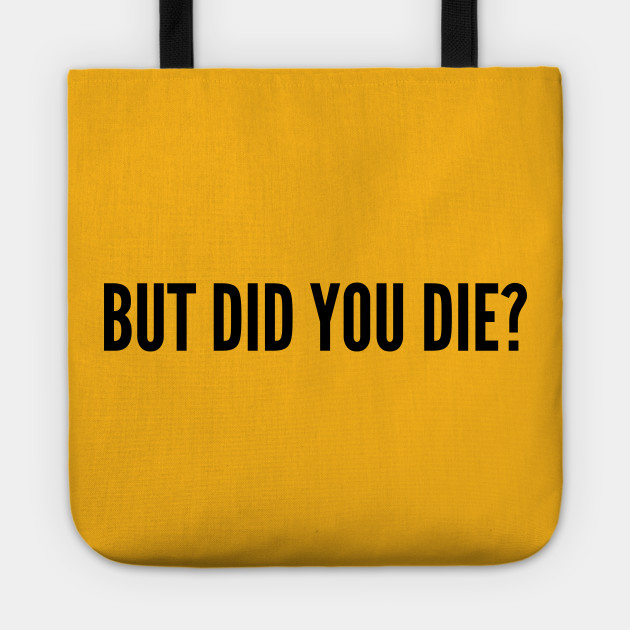 Sarcastic - But Did You Die - Funny Joke Statement Humor Slogan Quotes